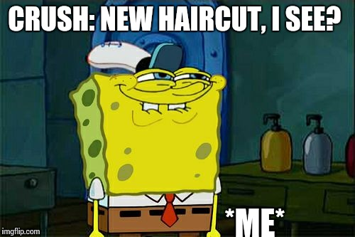 Dont You Squidward Meme | CRUSH: NEW HAIRCUT, I SEE? *ME* | image tagged in memes,dont you squidward | made w/ Imgflip meme maker