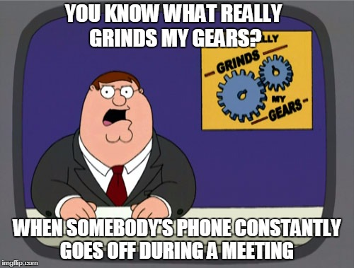 Peter Griffin News Meme | YOU KNOW WHAT REALLY GRINDS MY GEARS? WHEN SOMEBODY'S PHONE CONSTANTLY GOES OFF DURING A MEETING | image tagged in memes,peter griffin news | made w/ Imgflip meme maker