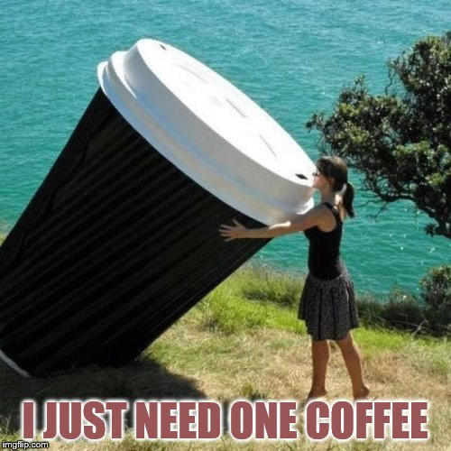 I JUST NEED ONE COFFEE | made w/ Imgflip meme maker