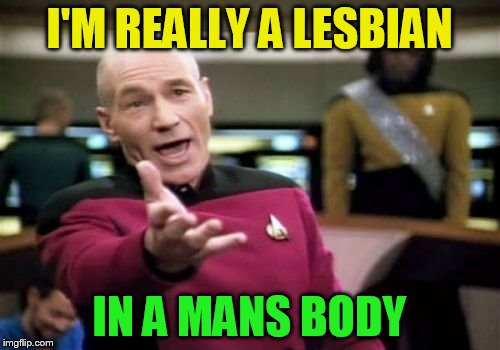 Picard Wtf Meme | I'M REALLY A LESBIAN IN A MANS BODY | image tagged in memes,picard wtf | made w/ Imgflip meme maker