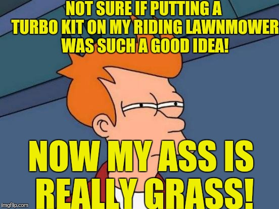 Futurama Fry Meme | NOT SURE IF PUTTING A TURBO KIT ON MY RIDING LAWNMOWER WAS SUCH A GOOD IDEA! NOW MY ASS IS REALLY GRASS! | image tagged in memes,futurama fry | made w/ Imgflip meme maker