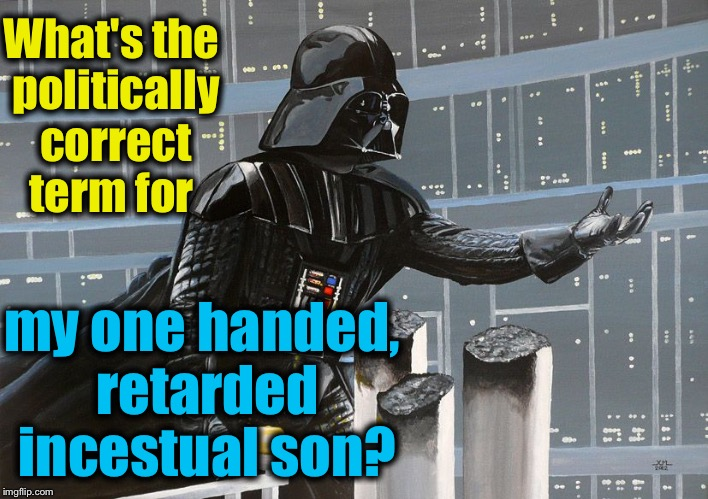 I am your father  | What's the politically correct term for my one handed, retarded incestual son? | image tagged in i am your father | made w/ Imgflip meme maker