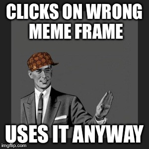 Kill Yourself Guy Meme | CLICKS ON WRONG MEME FRAME USES IT ANYWAY | image tagged in memes,kill yourself guy,scumbag | made w/ Imgflip meme maker