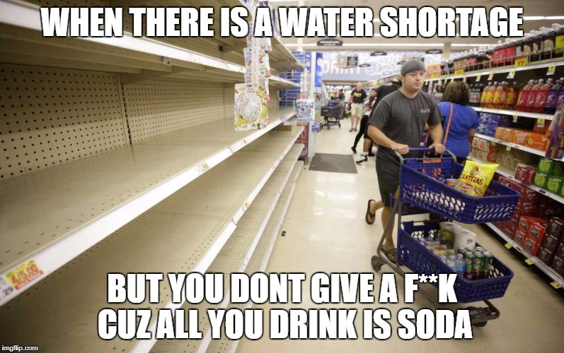 WHEN THERE IS A WATER SHORTAGE BUT YOU DONT GIVE A F**K CUZ ALL YOU DRINK IS SODA | image tagged in now water but we have soda | made w/ Imgflip meme maker