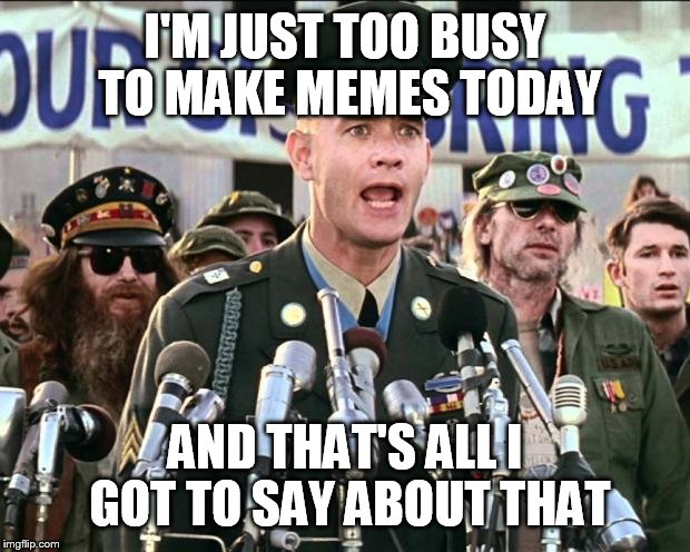 Forest Gump Jenny | I'M JUST TOO BUSY TO MAKE MEMES TODAY AND THAT'S ALL I GOT TO SAY ABOUT THAT | image tagged in forest gump jenny | made w/ Imgflip meme maker