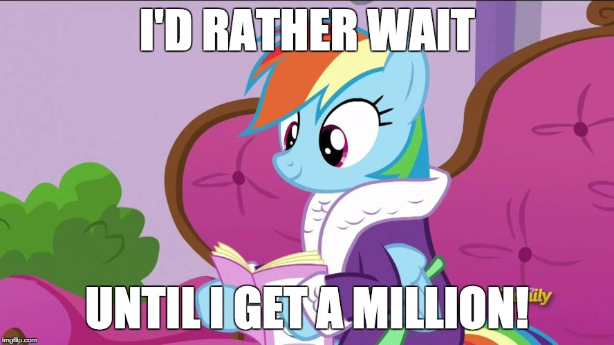 Rainbow Dash caught at the spa | I'D RATHER WAIT UNTIL I GET A MILLION! | image tagged in rainbow dash caught at the spa | made w/ Imgflip meme maker