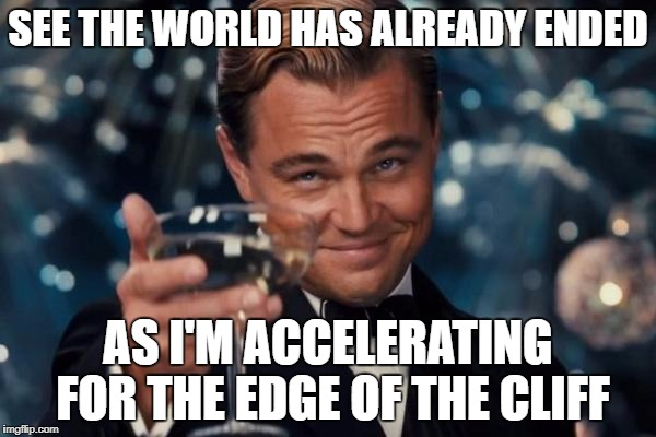 Leonardo Dicaprio Cheers Meme | SEE THE WORLD HAS ALREADY ENDED AS I'M ACCELERATING FOR THE EDGE OF THE CLIFF | image tagged in memes,leonardo dicaprio cheers | made w/ Imgflip meme maker