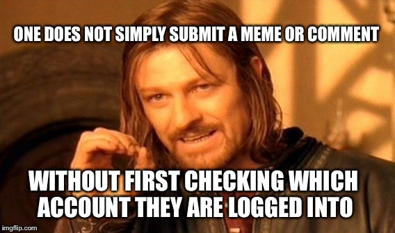 One Does Not Simply Meme | ONE DOES NOT SIMPLY SUBMIT A MEME OR COMMENT WITHOUT FIRST CHECKING WHICH ACCOUNT THEY ARE LOGGED INTO | image tagged in memes,one does not simply | made w/ Imgflip meme maker