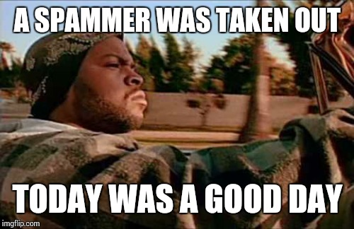 A SPAMMER WAS TAKEN OUT TODAY WAS A GOOD DAY | made w/ Imgflip meme maker