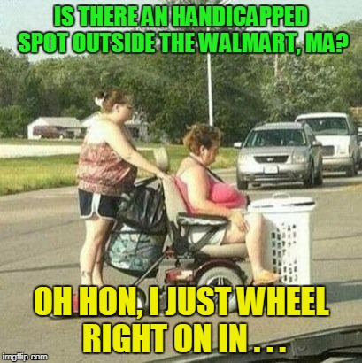 IS THERE AN HANDICAPPED SPOT OUTSIDE THE WALMART, MA? OH HON, I JUST WHEEL RIGHT ON IN . . . | made w/ Imgflip meme maker