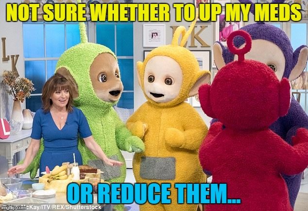 What would you do? :) | NOT SURE WHETHER TO UP MY MEDS OR REDUCE THEM... | image tagged in memes,tv,teletubbies,lorraine kelly | made w/ Imgflip meme maker