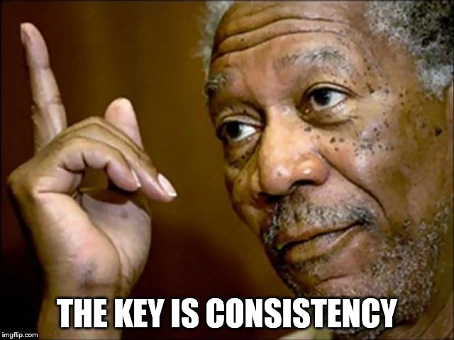 THE KEY IS CONSISTENCY | made w/ Imgflip meme maker