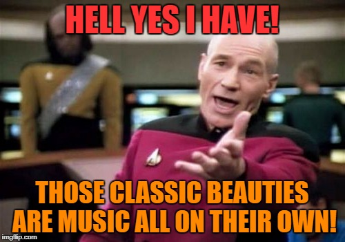 HELL YES I HAVE! THOSE CLASSIC BEAUTIES ARE MUSIC ALL ON THEIR OWN! | made w/ Imgflip meme maker
