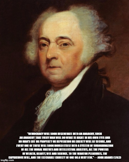 """DEMOCRACY WILL SOON DEGENERATE INTO AN ANARCHY, SUCH AN ANARCHY THAT EVERY MAN WILL DO WHAT IS RIGHT IN HIS OWN EYES AND NO MAN'S LIFE OR P 