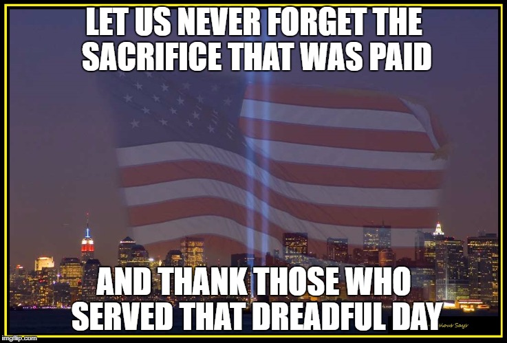 9/11 Memorial  |  LET US NEVER FORGET THE SACRIFICE THAT WAS PAID; AND THANK THOSE WHO SERVED THAT DREADFUL DAY | image tagged in 9/11 memorial | made w/ Imgflip meme maker
