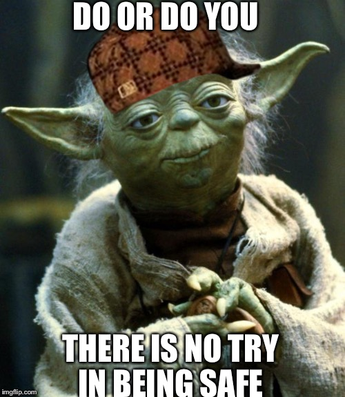 Star Wars Yoda Meme | DO OR DO YOU THERE IS NO TRY IN BEING SAFE | image tagged in memes,star wars yoda,scumbag | made w/ Imgflip meme maker