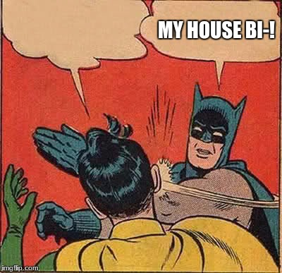 Batman Slapping Robin Meme | MY HOUSE BI-! | image tagged in memes,batman slapping robin | made w/ Imgflip meme maker