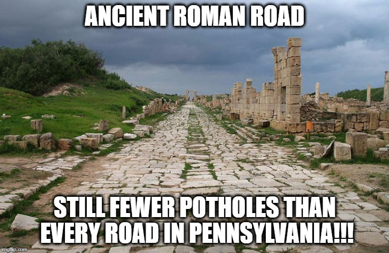 ANCIENT ROMAN ROAD STILL FEWER POTHOLES THAN EVERY ROAD IN PENNSYLVANIA!!! | image tagged in pothole,pennsylvania roads,pennsylvania | made w/ Imgflip meme maker
