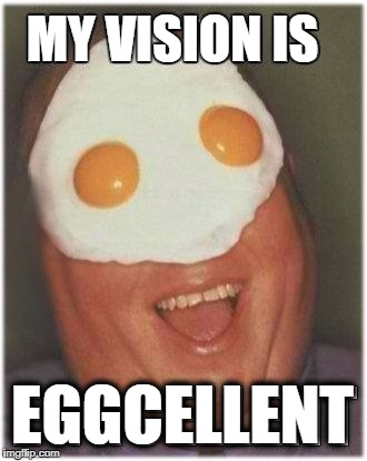 I C U | MY VISION IS EGGCELLENT | image tagged in eggcellent,your memesight,memes are,memers,funny memes | made w/ Imgflip meme maker