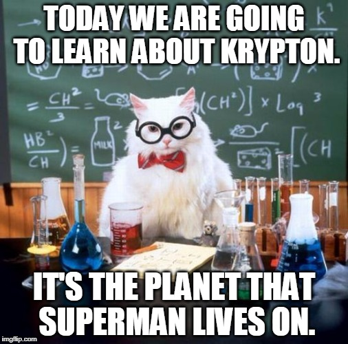 Chemistry Cat Meme | TODAY WE ARE GOING TO LEARN ABOUT KRYPTON. IT'S THE PLANET THAT SUPERMAN LIVES ON. | image tagged in memes,chemistry cat | made w/ Imgflip meme maker