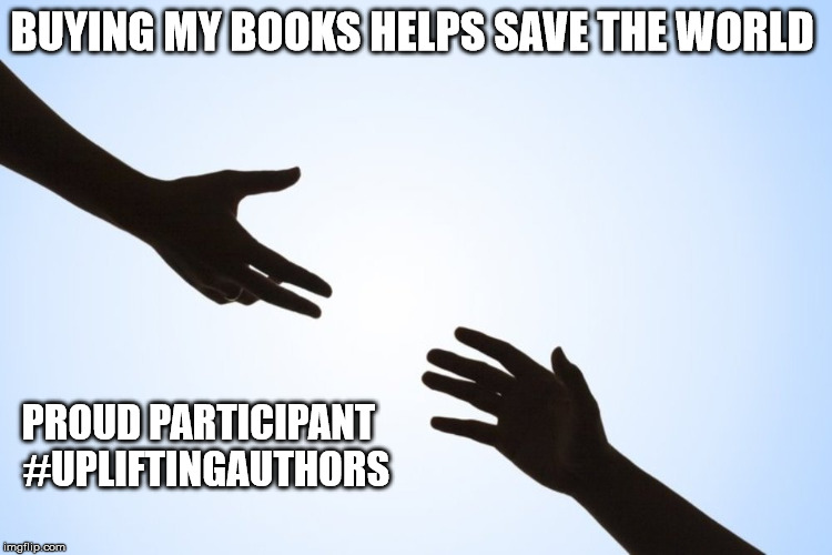 A helping hand | BUYING MY BOOKS HELPS SAVE THE WORLD PROUD PARTICIPANT  #UPLIFTINGAUTHORS | image tagged in a helping hand | made w/ Imgflip meme maker