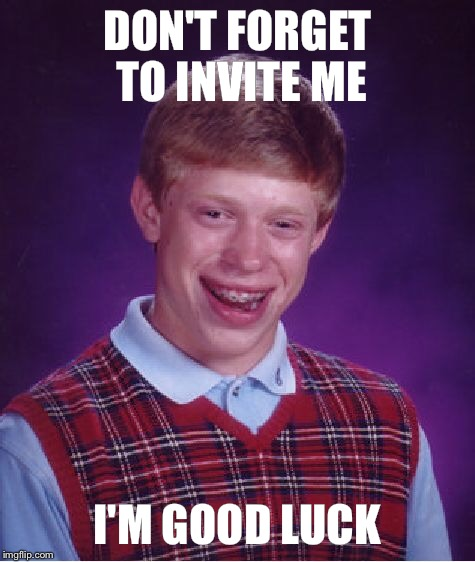 Bad Luck Brian Meme | DON'T FORGET TO INVITE ME I'M GOOD LUCK | image tagged in memes,bad luck brian | made w/ Imgflip meme maker