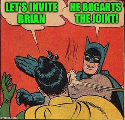 Batman Slapping Robin Meme | LET'S INVITE BRIAN HE BOGARTS THE JOINT! | image tagged in memes,batman slapping robin | made w/ Imgflip meme maker