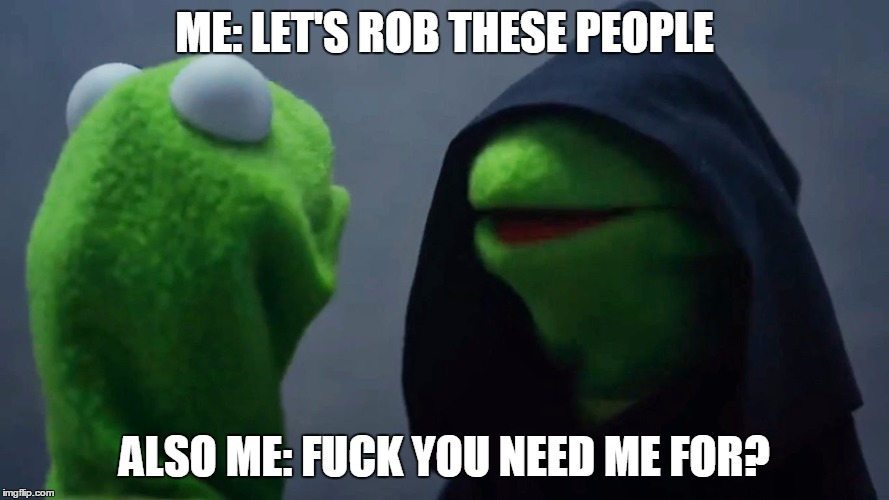 too evil | ME: LET'S ROB THESE PEOPLE ALSO ME: F**K YOU NEED ME FOR? | image tagged in kermit inner me | made w/ Imgflip meme maker