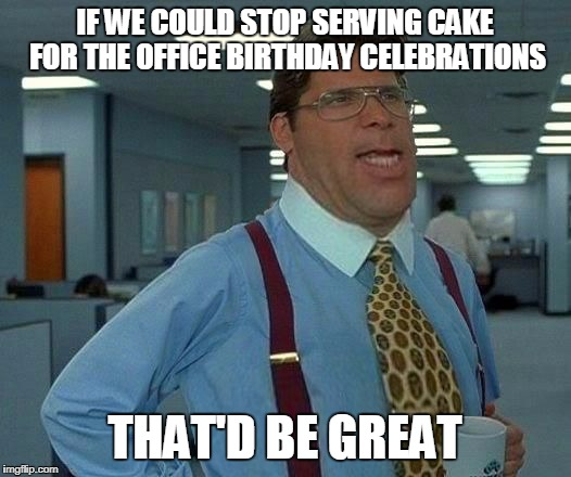 Putting the Lumber into Lumbergh | IF WE COULD STOP SERVING CAKE FOR THE OFFICE BIRTHDAY CELEBRATIONS THAT'D BE GREAT | image tagged in that'd be greater | made w/ Imgflip meme maker