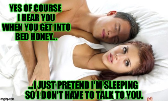 This slice of real life comes courtesy of my wife | YES OF COURSE I HEAR YOU WHEN YOU GET INTO BED HONEY... ...I JUST PRETEND I'M SLEEPING SO I DON'T HAVE TO TALK TO YOU. | image tagged in sleeping,bed,sleep,talking,married,couple | made w/ Imgflip meme maker