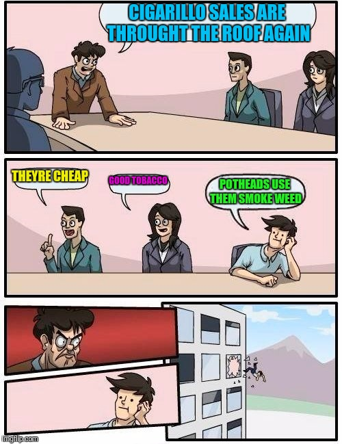 Boardroom Meeting Suggestion Meme | CIGARILLO SALES ARE THROUGHT THE ROOF AGAIN THEYRE CHEAP GOOD TOBACCO POTHEADS USE THEM SMOKE WEED | image tagged in memes,boardroom meeting suggestion | made w/ Imgflip meme maker