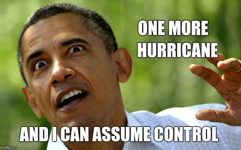 He's stalking all of us ! | ONE MORE AND I CAN ASSUME CONTROL HURRICANE | image tagged in scaryobama,delusion,the king of things,american politics | made w/ Imgflip meme maker