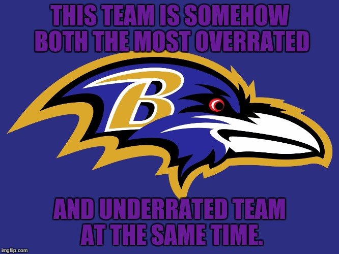 Somehow its true | THIS TEAM IS SOMEHOW BOTH THE MOST OVERRATED AND UNDERRATED TEAM AT THE SAME TIME. | image tagged in nfl,baltimore ravens,baltimore,ravens | made w/ Imgflip meme maker