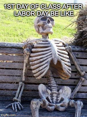 Can relate.. | 1ST DAY OF CLASS AFTER LABOR DAY BE LIKE | image tagged in memes,waiting skeleton,laborday,labor,day,september4 | made w/ Imgflip meme maker