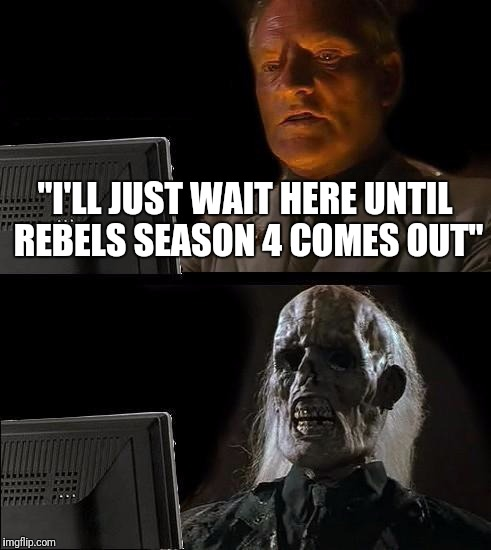 "Ill Just Wait Here Meme | ""I'LL JUST WAIT HERE UNTIL REBELS SEASON 4 COMES OUT"" 