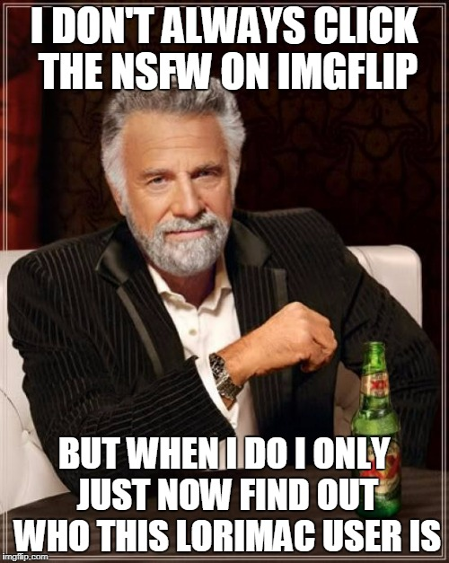 The Most Interesting Man In The World Meme | I DON'T ALWAYS CLICK THE NSFW ON IMGFLIP BUT WHEN I DO I ONLY JUST NOW FIND OUT WHO THIS LORIMAC USER IS | image tagged in memes,the most interesting man in the world | made w/ Imgflip meme maker