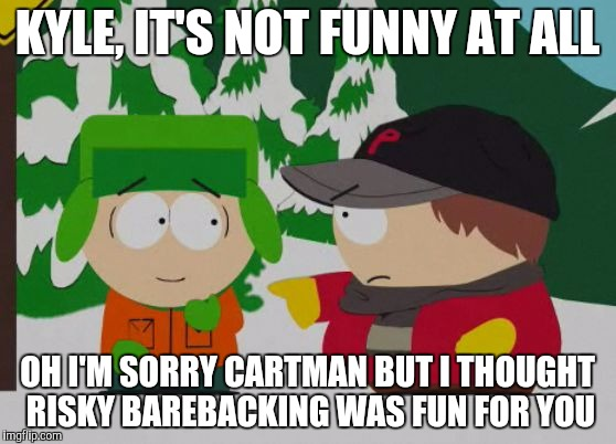 Cartman angry at Kyle for risky barebacking but Kyle think it's funny | KYLE, IT'S NOT FUNNY AT ALL OH I'M SORRY CARTMAN BUT I THOUGHT RISKY BAREBACKING WAS FUN FOR YOU | image tagged in kyman,south park,southpark | made w/ Imgflip meme maker