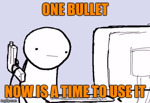 ONE BULLET NOW IS A TIME TO USE IT | made w/ Imgflip meme maker