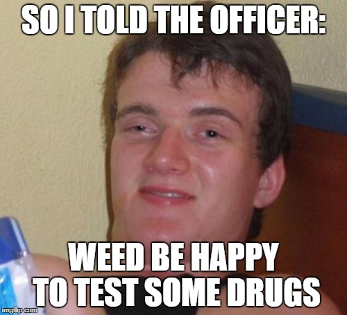 Report to Police station for Drug Tests | SO I TOLD THE OFFICER: WEED BE HAPPY TO TEST SOME DRUGS | image tagged in memes,10 guy | made w/ Imgflip meme maker