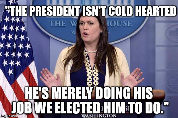 "RE: DACA President is not cold hearted. | ""THE PRESIDENT ISN'T COLD HEARTED HE'S MERELY DOING HIS JOB WE ELECTED HIM TO DO."" 