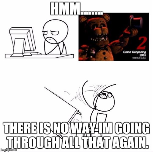 When I found out fnaf 2 was a prequel | HMM........ THERE IS NO WAY IM GOING THROUGH ALL THAT AGAIN. | image tagged in when i found out fnaf 2 was a prequel | made w/ Imgflip meme maker