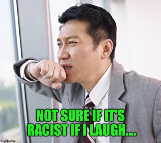 NOT SURE IF IT'S RACIST IF I LAUGH.... | made w/ Imgflip meme maker