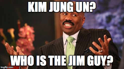 Steve Harvey Meme | KIM JUNG UN? WHO IS THE JIM GUY? | image tagged in memes,steve harvey | made w/ Imgflip meme maker