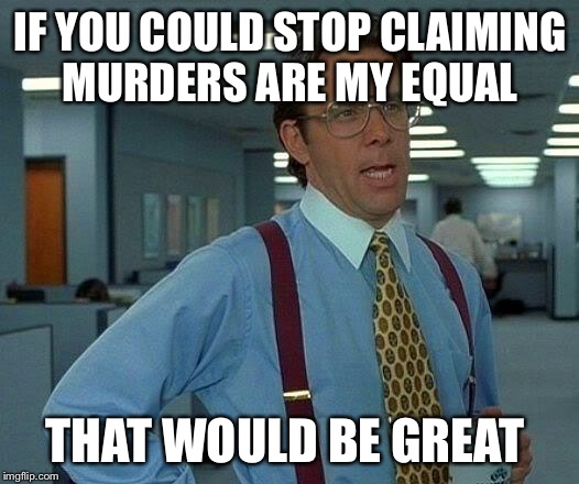 That Would Be Great Meme | IF YOU COULD STOP CLAIMING MURDERS ARE MY EQUAL THAT WOULD BE GREAT | image tagged in memes,that would be great | made w/ Imgflip meme maker