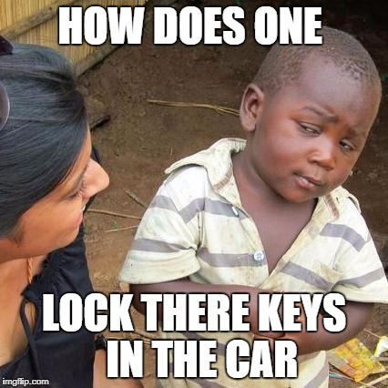 Third World Skeptical Kid Meme | HOW DOES ONE LOCK THERE KEYS  IN THE CAR | image tagged in memes,third world skeptical kid | made w/ Imgflip meme maker