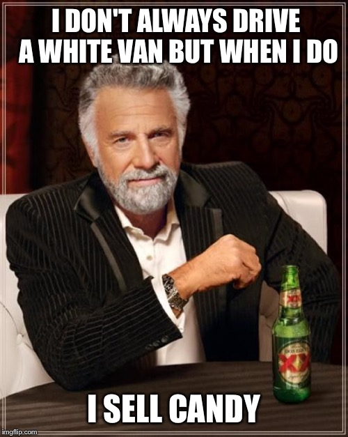 The Most Interesting Man In The World Meme | I DON'T ALWAYS DRIVE A WHITE VAN BUT WHEN I DO I SELL CANDY | image tagged in memes,the most interesting man in the world | made w/ Imgflip meme maker