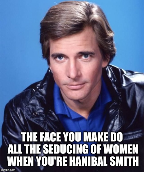 THE FACE YOU MAKE DO ALL THE SEDUCING OF WOMEN WHEN YOU'RE HANIBAL SMITH | made w/ Imgflip meme maker