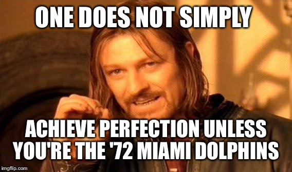One Does Not Simply Meme | ONE DOES NOT SIMPLY ACHIEVE PERFECTION UNLESS YOU'RE THE '72 MIAMI DOLPHINS | image tagged in memes,one does not simply | made w/ Imgflip meme maker