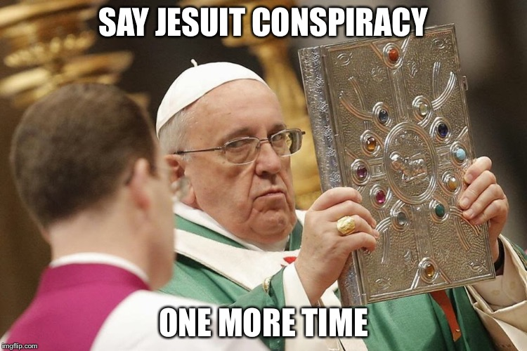 Angry Pope Francis | SAY JESUIT CONSPIRACY ONE MORE TIME | image tagged in pope francis,conspiracy,side eye,jesuits | made w/ Imgflip meme maker