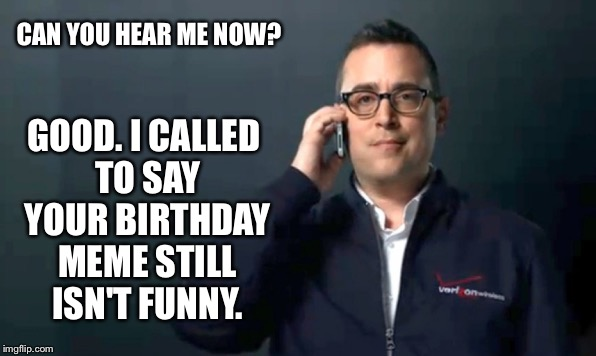 CAN YOU HEAR ME NOW? GOOD. I CALLED TO SAY YOUR BIRTHDAY MEME STILL ISN'T FUNNY. | made w/ Imgflip meme maker